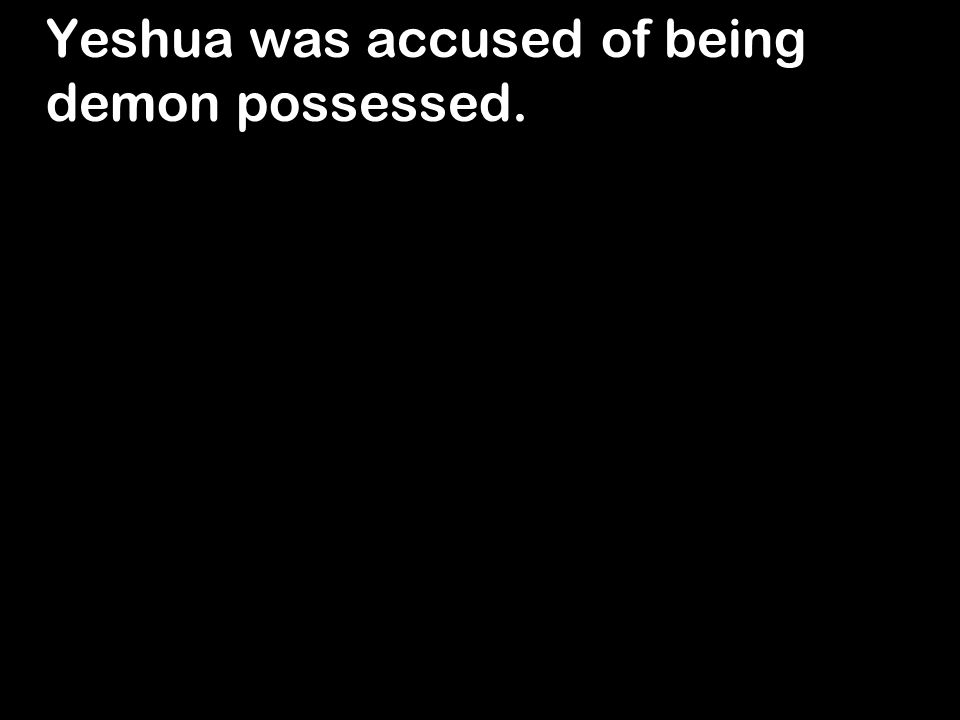 Yeshua was accused of being demon possessed.