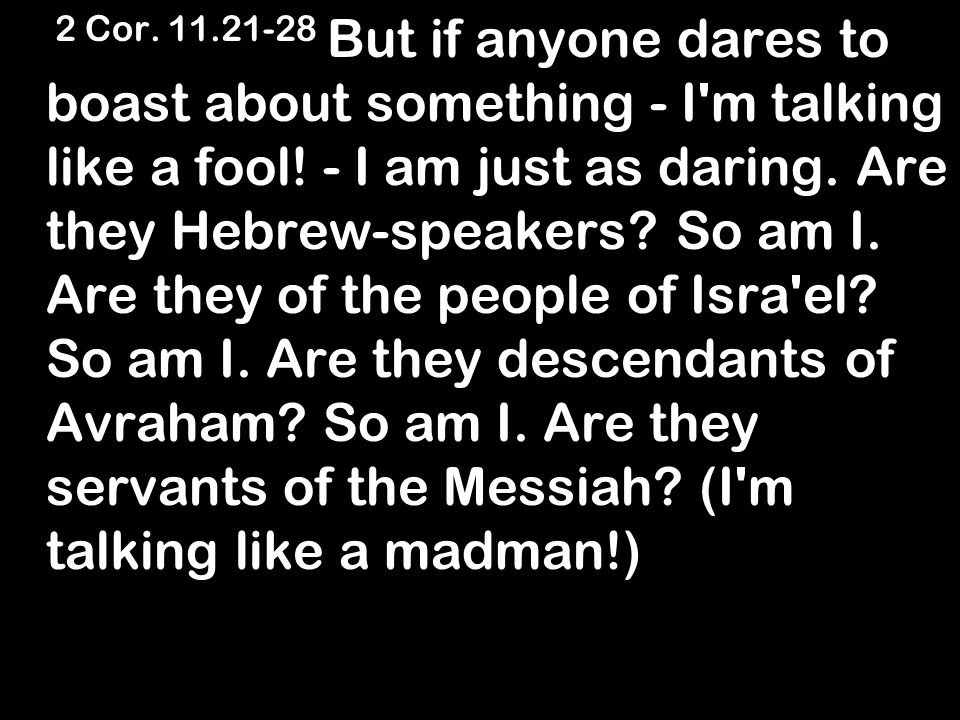 2 Cor. 11.21-28 But if anyone dares to boast about something - I m talking like a fool.