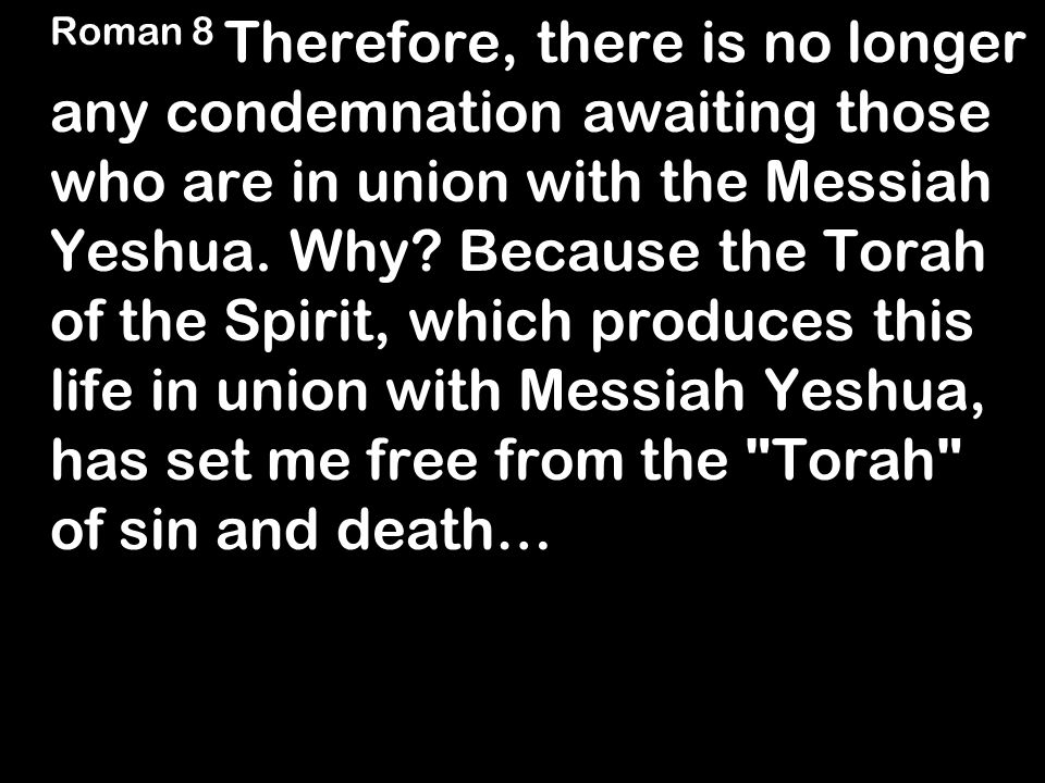 Roman 8 Therefore, there is no longer any condemnation awaiting those who are in union with the Messiah Yeshua.