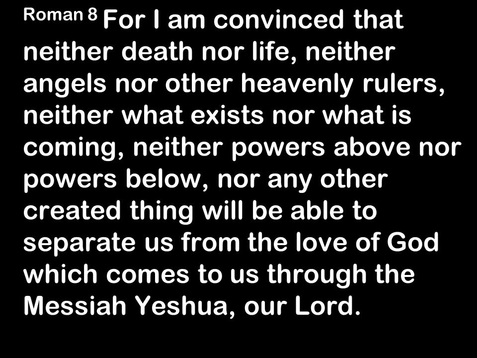 Roman 8 For I am convinced that neither death nor life, neither angels nor other heavenly rulers, neither what exists nor what is coming, neither powers above nor powers below, nor any other created thing will be able to separate us from the love of God which comes to us through the Messiah Yeshua, our Lord.