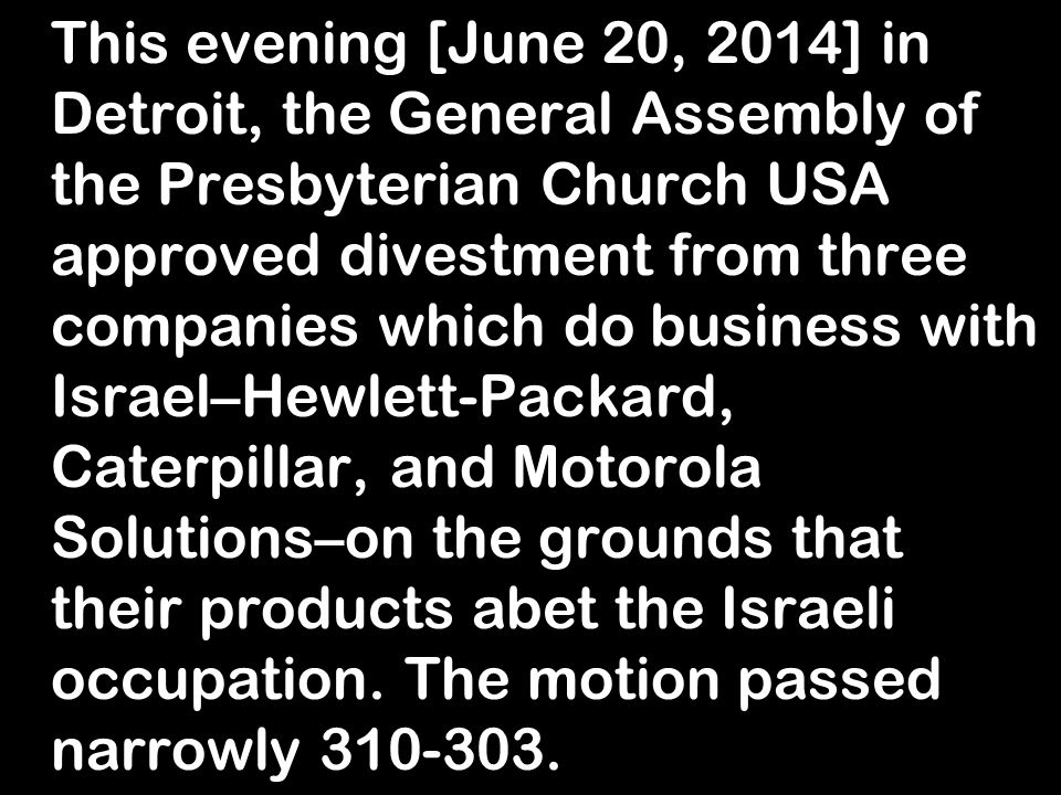 This evening [June 20, 2014] in Detroit, the General Assembly of the Presbyterian Church USA approved divestment from three companies which do business with Israel–Hewlett-Packard, Caterpillar, and Motorola Solutions–on the grounds that their products abet the Israeli occupation.