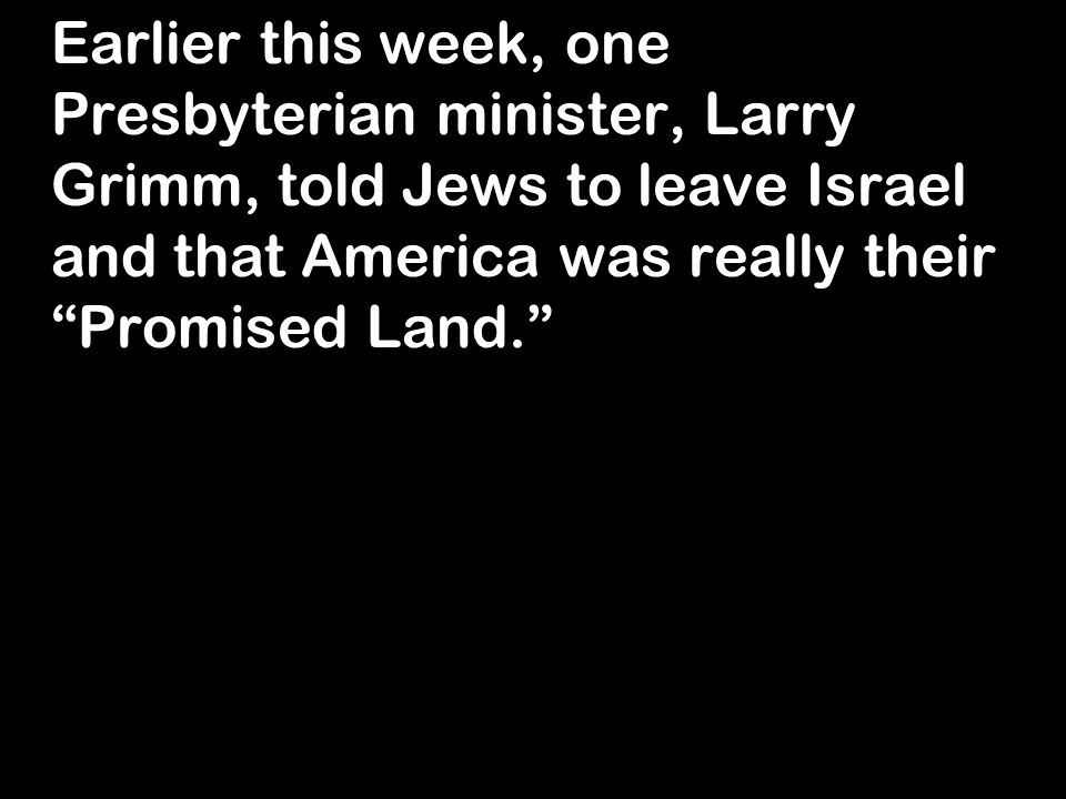 Earlier this week, one Presbyterian minister, Larry Grimm, told Jews to leave Israel and that America was really their Promised Land.