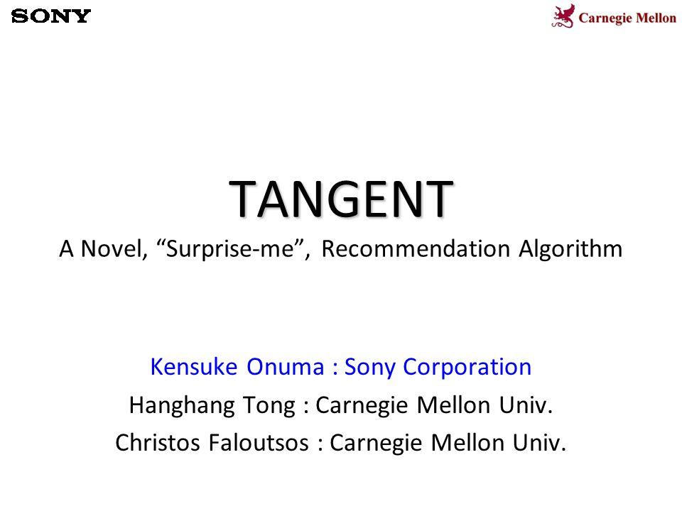 TANGENT TANGENT A Novel, Surprise-me , Recommendation Algorithm Kensuke Onuma : Sony Corporation Hanghang Tong : Carnegie Mellon Univ.