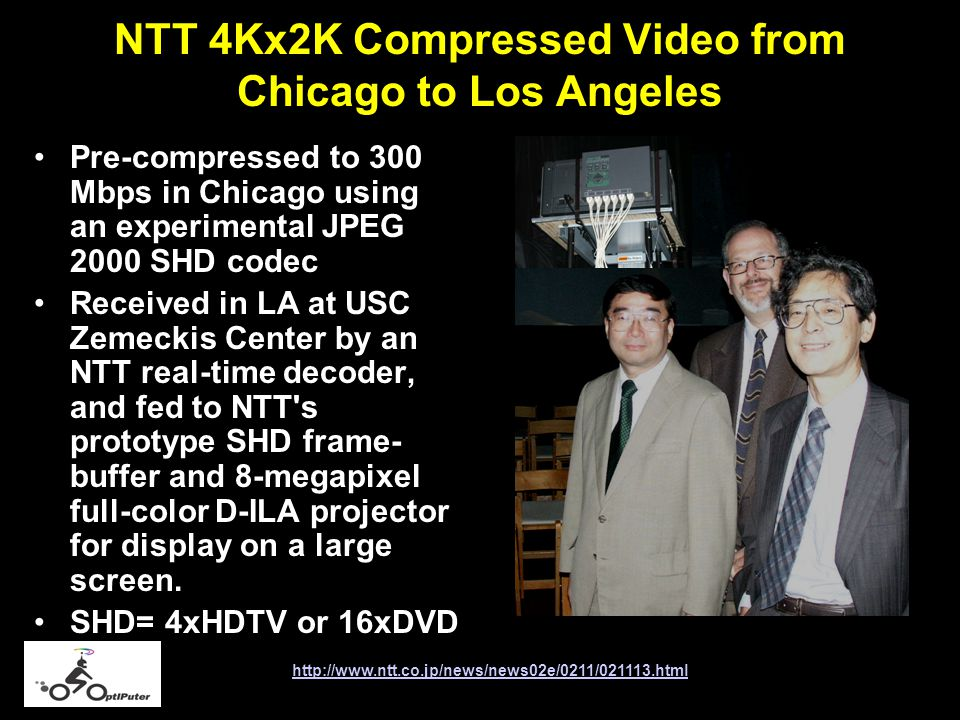 NTT 4Kx2K Compressed Video from Chicago to Los Angeles Pre-compressed to 300 Mbps in Chicago using an experimental JPEG 2000 SHD codec Received in LA at USC Zemeckis Center by an NTT real-time decoder, and fed to NTT s prototype SHD frame- buffer and 8-megapixel full-color D-ILA projector for display on a large screen.