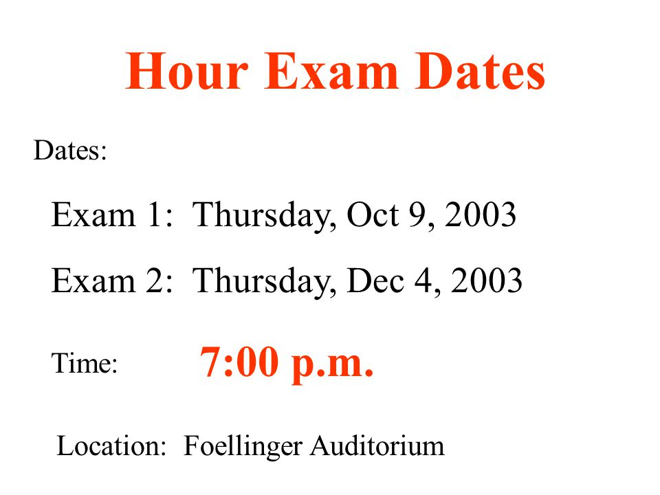 Exam 1: Thursday, Oct 9, 2003 Exam 2: Thursday, Dec 4, 2003 Dates: Time: 7:00 p.m.