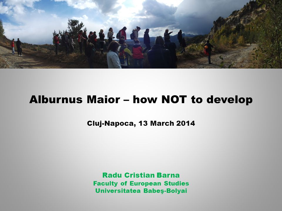 Alburnus Maior – how NOT to develop Cluj-Napoca, 13 March 2014 Radu Cristian Barna Faculty of European Studies Universitatea Babeş-Bolyai