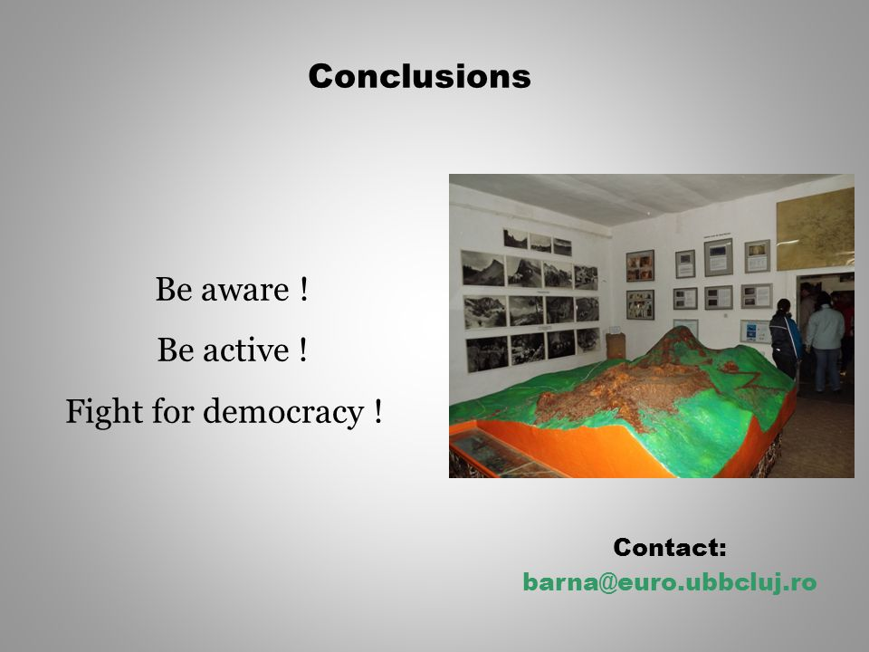 Conclusions Contact: barna@euro.ubbcluj.ro Be aware ! Be active ! Fight for democracy !
