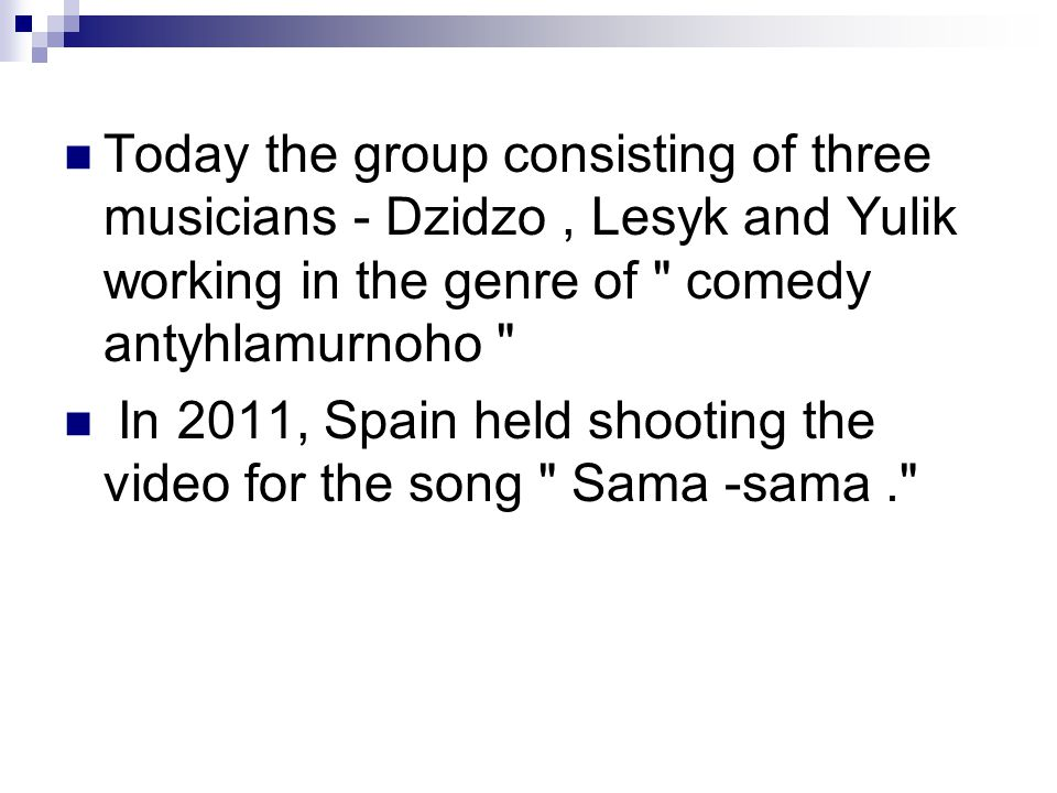Today the group consisting of three musicians - Dzidzo, Lesyk and Yulik working in the genre of comedy antyhlamurnoho In 2011, Spain held shooting the video for the song Sama -sama.