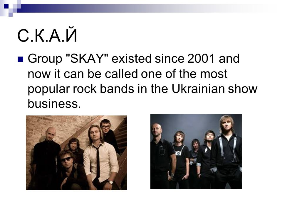 С.К.А.Й Group SKAY existed since 2001 and now it can be called one of the most popular rock bands in the Ukrainian show business.