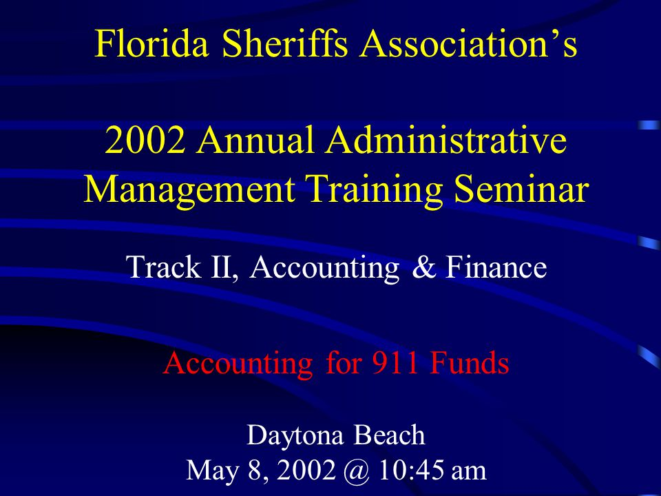 Florida Sheriffs Association's 2002 Annual Administrative Management Training Seminar Track II, Accounting & Finance Accounting for 911 Funds Daytona Beach May 8, 2002 @ 10:45 am