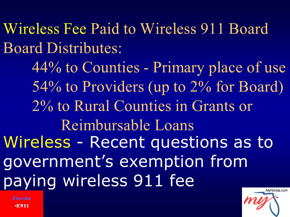 Wireless Fee Paid to Wireless 911 Board Board Distributes: 44% to Counties - Primary place of use 54% to Providers (up to 2% for Board) 2% to Rural Counties in Grants or Reimbursable Loans Wireless - Recent questions as to government's exemption from paying wireless 911 fee