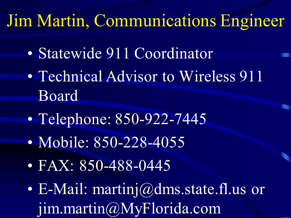 Jim Martin, Communications Engineer Statewide 911 Coordinator Technical Advisor to Wireless 911 Board Telephone: 850-922-7445 Mobile: 850-228-4055 FAX: 850-488-0445 E-Mail: martinj@dms.state.fl.us or jim.martin@MyFlorida.com