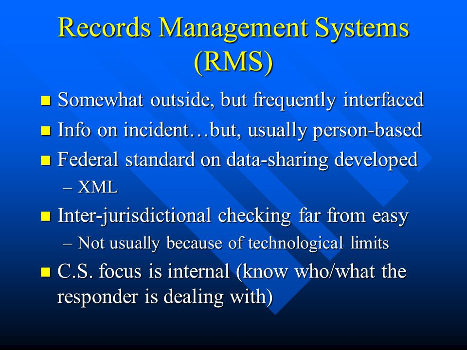 Records Management Systems (RMS) Somewhat outside, but frequently interfaced Somewhat outside, but frequently interfaced Info on incident…but, usually person-based Info on incident…but, usually person-based Federal standard on data-sharing developed Federal standard on data-sharing developed –XML Inter-jurisdictional checking far from easy Inter-jurisdictional checking far from easy –Not usually because of technological limits C.S.