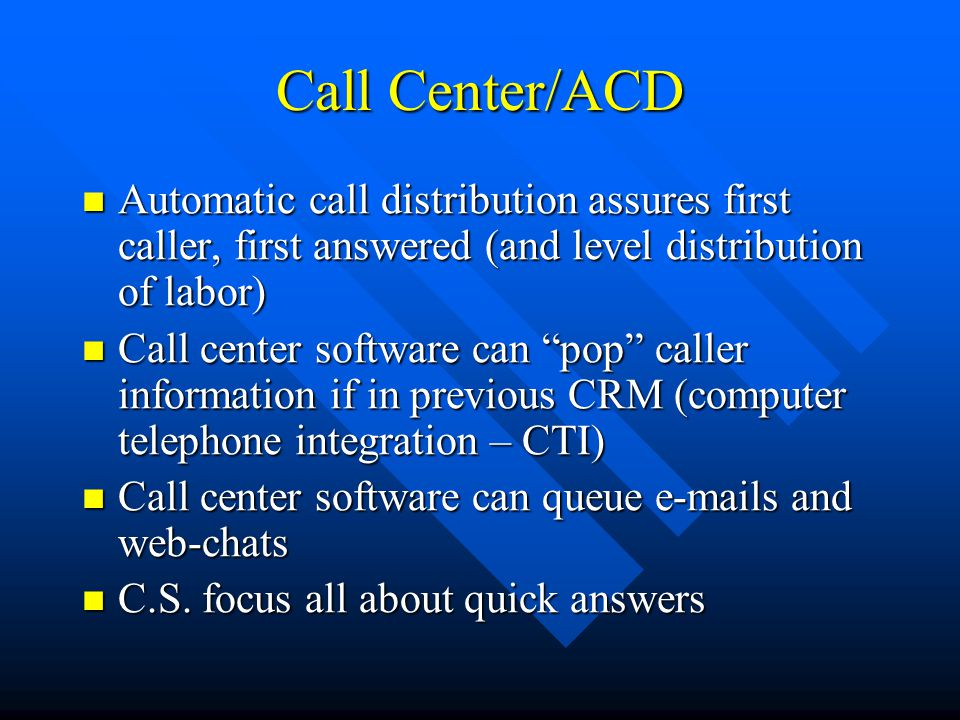 Call Center/ACD Automatic call distribution assures first caller, first answered (and level distribution of labor) Automatic call distribution assures first caller, first answered (and level distribution of labor) Call center software can pop caller information if in previous CRM (computer telephone integration – CTI) Call center software can pop caller information if in previous CRM (computer telephone integration – CTI) Call center software can queue e-mails and web-chats Call center software can queue e-mails and web-chats C.S.