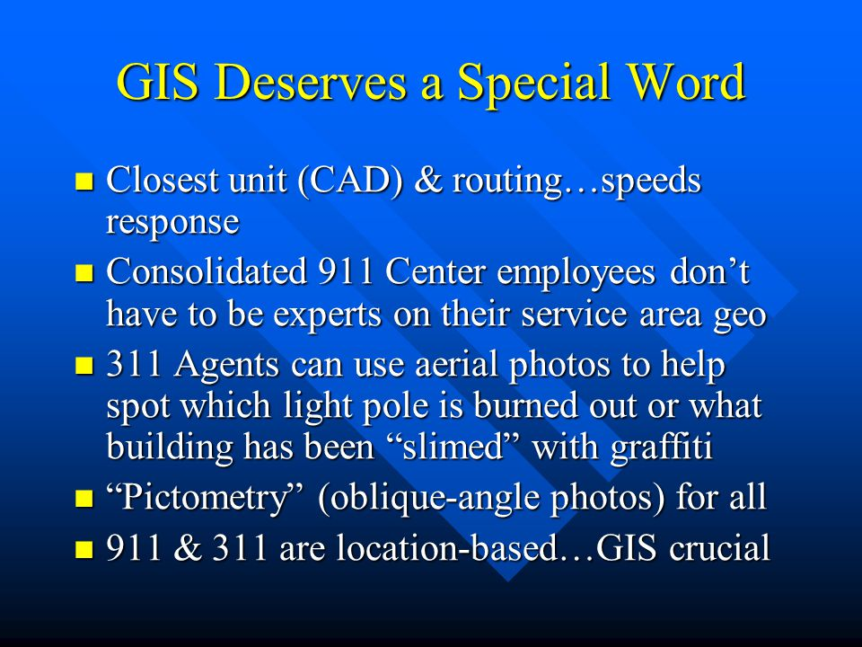 GIS Deserves a Special Word Closest unit (CAD) & routing…speeds response Closest unit (CAD) & routing…speeds response Consolidated 911 Center employees don't have to be experts on their service area geo Consolidated 911 Center employees don't have to be experts on their service area geo 311 Agents can use aerial photos to help spot which light pole is burned out or what building has been slimed with graffiti 311 Agents can use aerial photos to help spot which light pole is burned out or what building has been slimed with graffiti Pictometry (oblique-angle photos) for all Pictometry (oblique-angle photos) for all 911 & 311 are location-based…GIS crucial 911 & 311 are location-based…GIS crucial