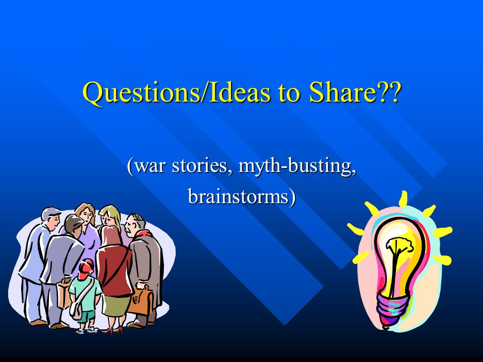 Questions/Ideas to Share (war stories, myth-busting, brainstorms)