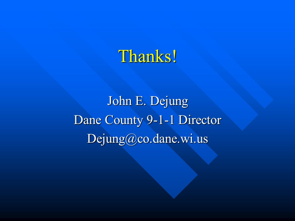 Thanks! John E. Dejung Dane County 9-1-1 Director Dejung@co.dane.wi.us