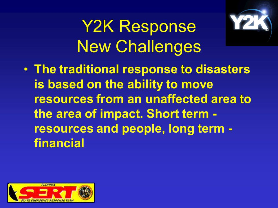 Y2K Response New Challenges The traditional response to disasters is based on the ability to move resources from an unaffected area to the area of imp