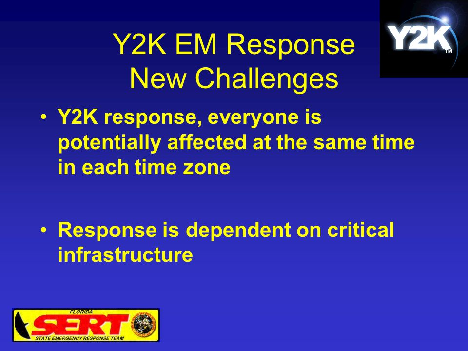 Y2K EM Response New Challenges Y2K response, everyone is potentially affected at the same time in each time zone Response is dependent on critical inf