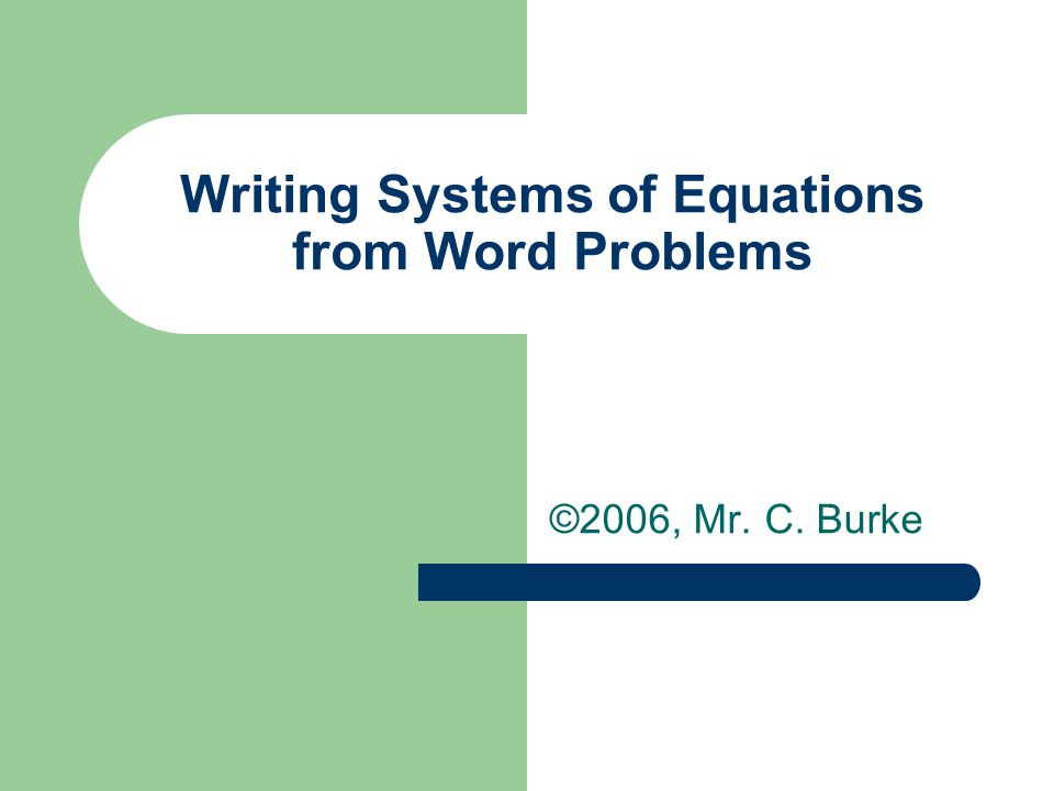 Writing Systems of Equations from Word Problems ©2006, Mr. C. Burke