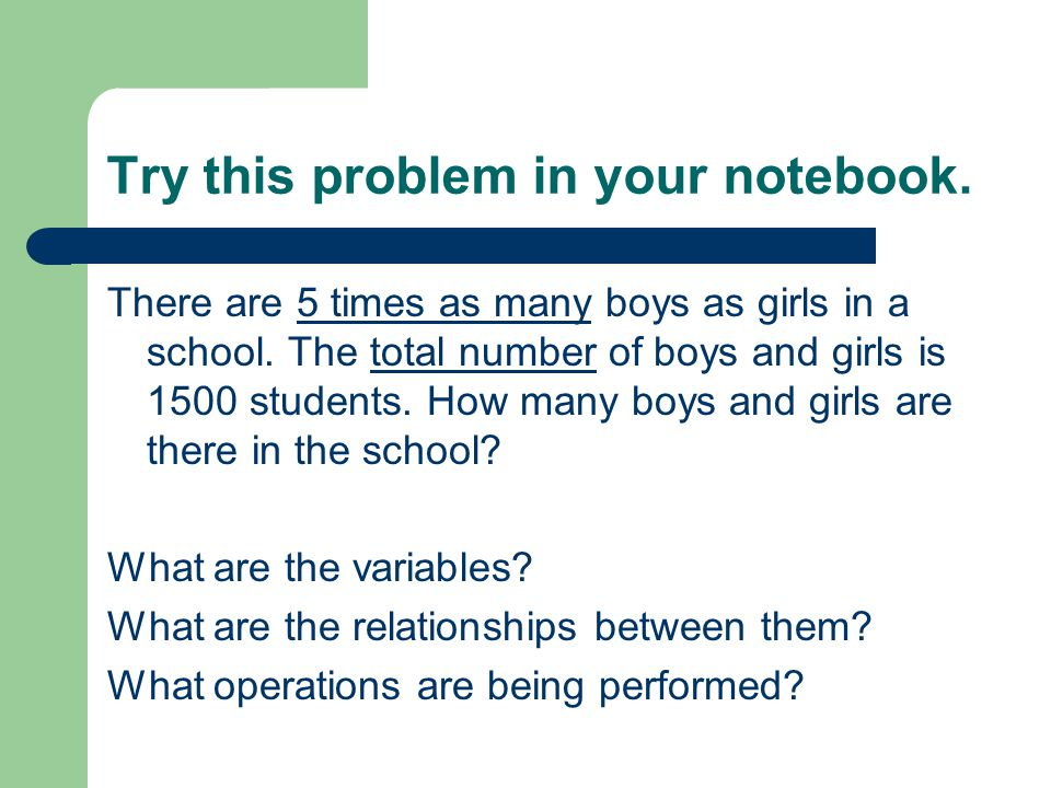 Try this problem in your notebook. There are 5 times as many boys as girls in a school.