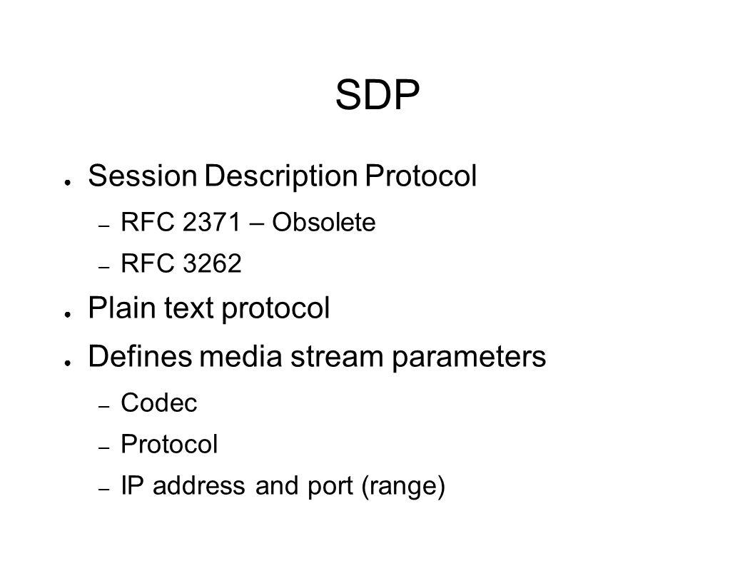 SDP ● Session Description Protocol – RFC 2371 – Obsolete – RFC 3262 ● Plain text protocol ● Defines media stream parameters – Codec – Protocol – IP address and port (range)