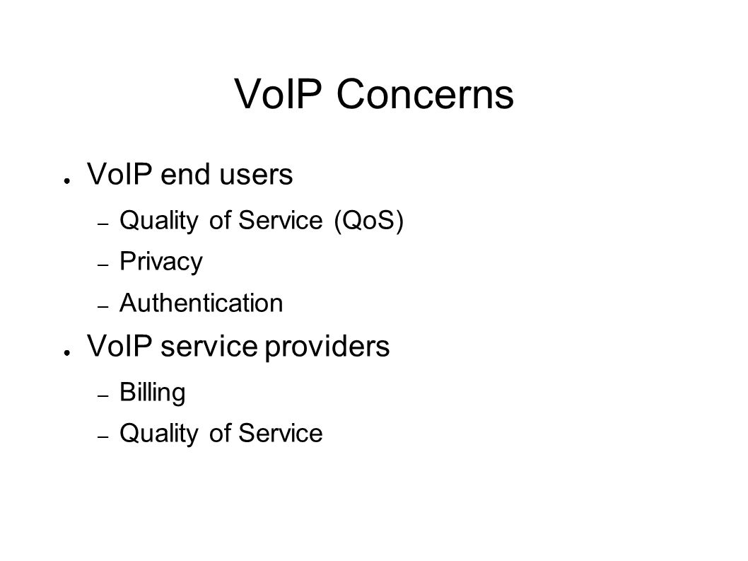 VoIP Concerns ● VoIP end users – Quality of Service (QoS) – Privacy – Authentication ● VoIP service providers – Billing – Quality of Service
