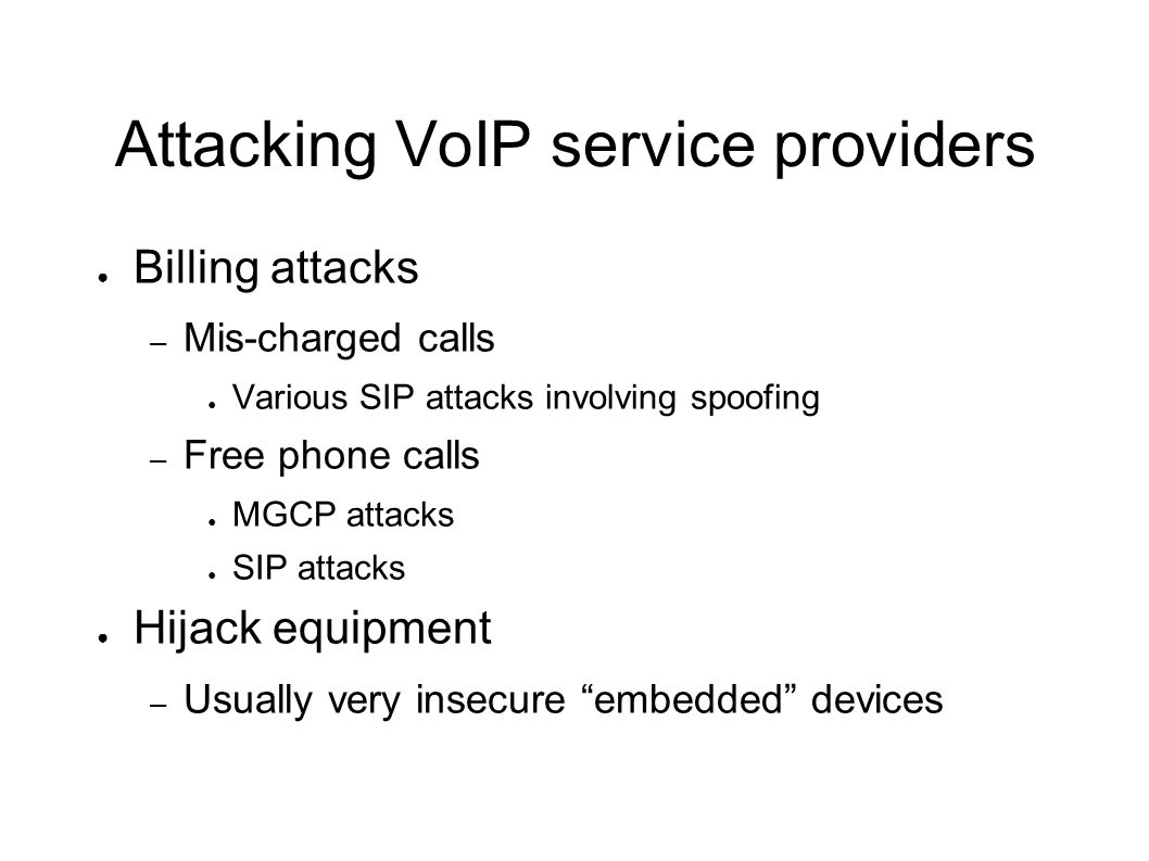 Attacking VoIP service providers ● Billing attacks – Mis-charged calls ● Various SIP attacks involving spoofing – Free phone calls ● MGCP attacks ● SI