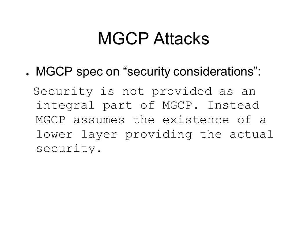 "MGCP Attacks ● MGCP spec on ""security considerations"": Security is not provided as an integral part of MGCP. Instead MGCP assumes the existence of a l"