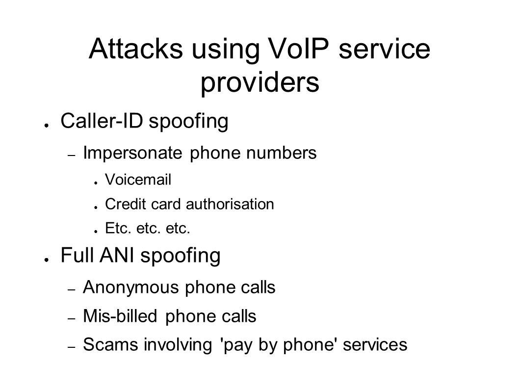 Attacks using VoIP service providers ● Caller-ID spoofing – Impersonate phone numbers ● Voicemail ● Credit card authorisation ● Etc. etc. etc. ● Full