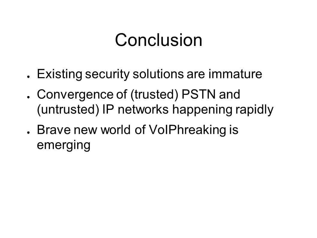 Conclusion ● Existing security solutions are immature ● Convergence of (trusted) PSTN and (untrusted) IP networks happening rapidly ● Brave new world