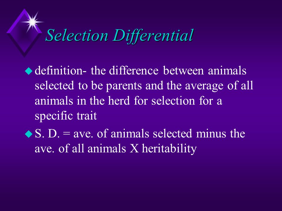 Selection Differential u definition- the difference between animals selected to be parents and the average of all animals in the herd for selection fo