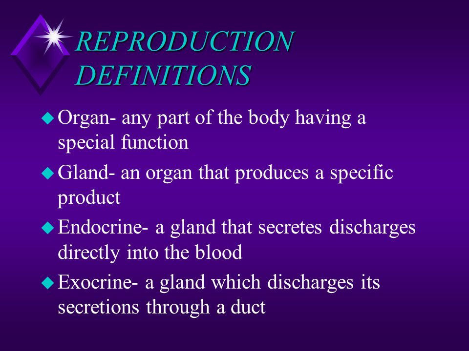 REPRODUCTION DEFINITIONS u Organ- any part of the body having a special function u Gland- an organ that produces a specific product u Endocrine- a gla