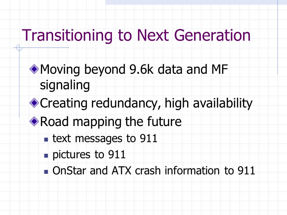 Transitioning to Next Generation Moving beyond 9.6k data and MF signaling Creating redundancy, high availability Road mapping the future text messages to 911 pictures to 911 OnStar and ATX crash information to 911