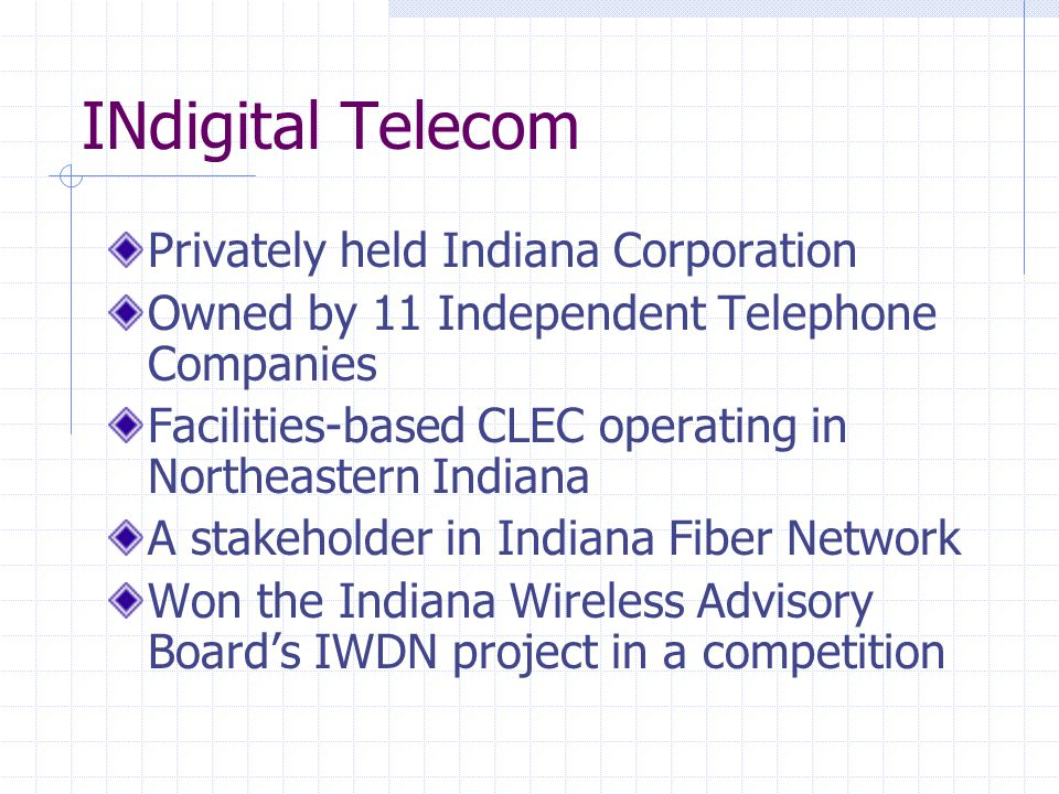 INdigital Telecom Privately held Indiana Corporation Owned by 11 Independent Telephone Companies Facilities-based CLEC operating in Northeastern Indiana A stakeholder in Indiana Fiber Network Won the Indiana Wireless Advisory Board's IWDN project in a competition