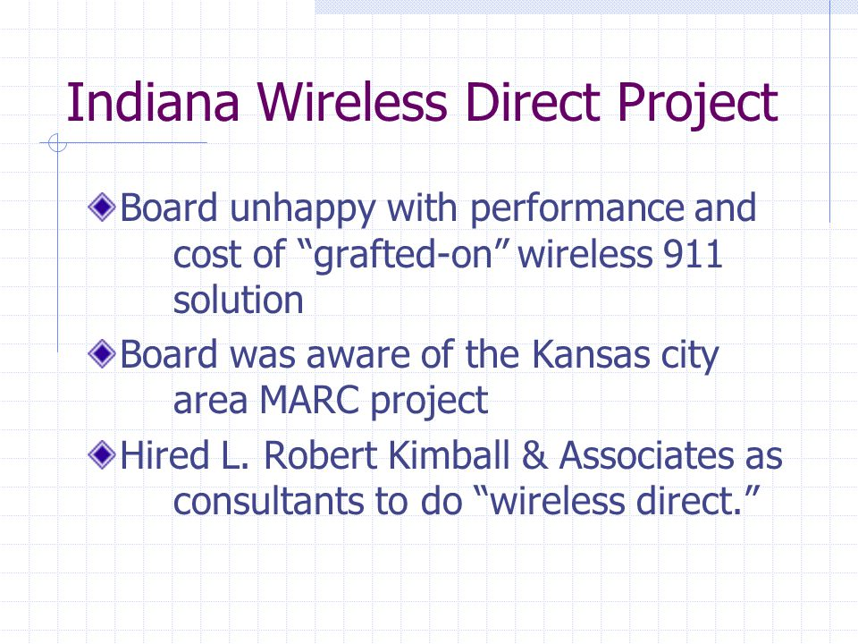 Indiana Wireless Direct Project Board unhappy with performance and cost of grafted-on wireless 911 solution Board was aware of the Kansas city area MARC project Hired L.