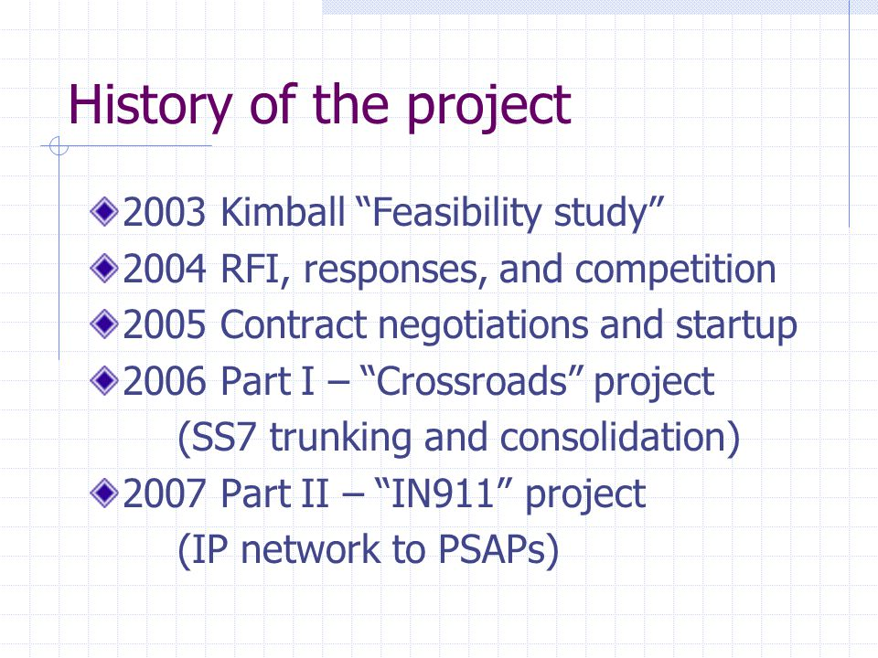 History of the project 2003 Kimball Feasibility study 2004 RFI, responses, and competition 2005 Contract negotiations and startup 2006 Part I – Crossroads project (SS7 trunking and consolidation) 2007 Part II – IN911 project (IP network to PSAPs)