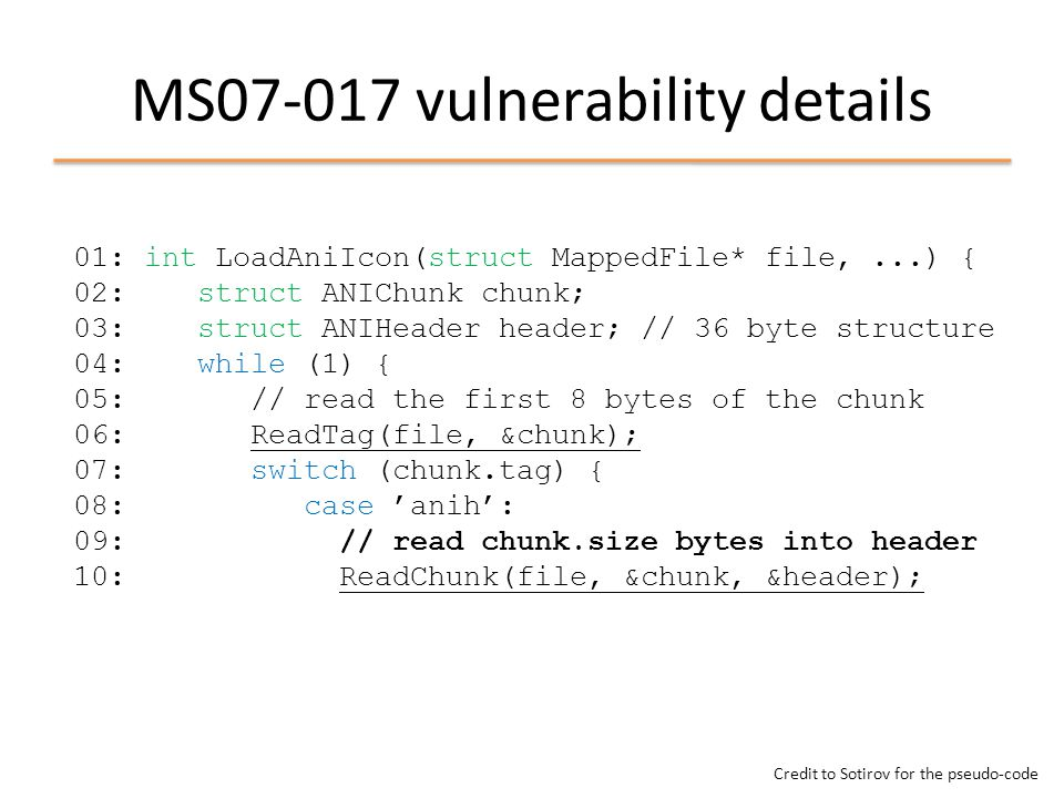 MS07-017 vulnerability details 01: int LoadAniIcon(struct MappedFile* file,...) { 02: struct ANIChunk chunk; 03: struct ANIHeader header; // 36 byte structure 04: while (1) { 05: // read the first 8 bytes of the chunk 06: ReadTag(file, &chunk); 07: switch (chunk.tag) { 08: case 'anih': 09: // read chunk.size bytes into header 10: ReadChunk(file, &chunk, &header); Credit to Sotirov for the pseudo-code