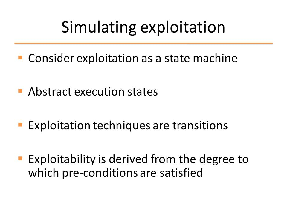 Simulating exploitation  Consider exploitation as a state machine  Abstract execution states  Exploitation techniques are transitions  Exploitability is derived from the degree to which pre-conditions are satisfied