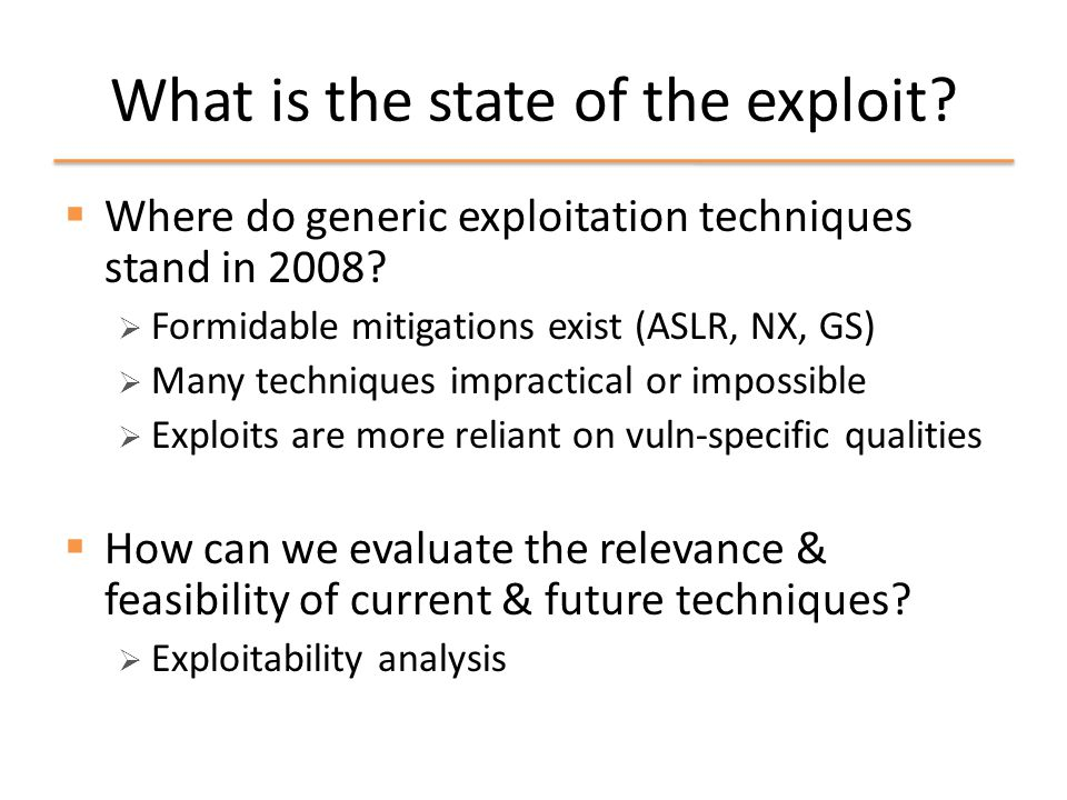 Automatically assessing exploitability  Recap  Exploitation techniques have pre-conditions that must be satisfied  Exploitation properties provide objective values for these pre-conditions  How can we better assess exploitability with this information?