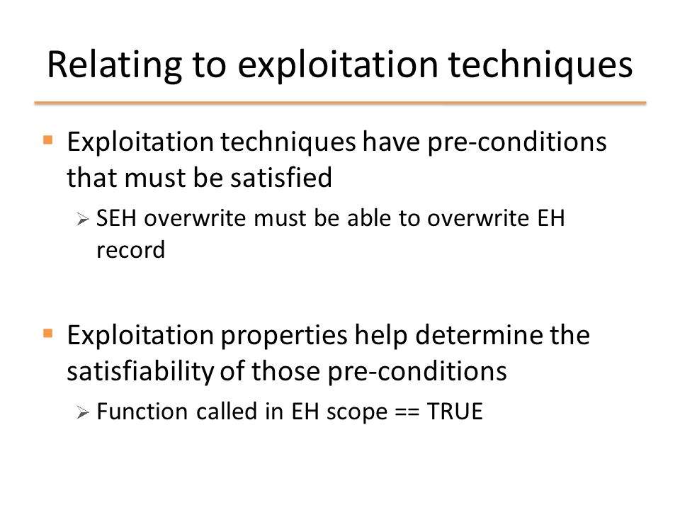 Relating to exploitation techniques  Exploitation techniques have pre-conditions that must be satisfied  SEH overwrite must be able to overwrite EH record  Exploitation properties help determine the satisfiability of those pre-conditions  Function called in EH scope == TRUE