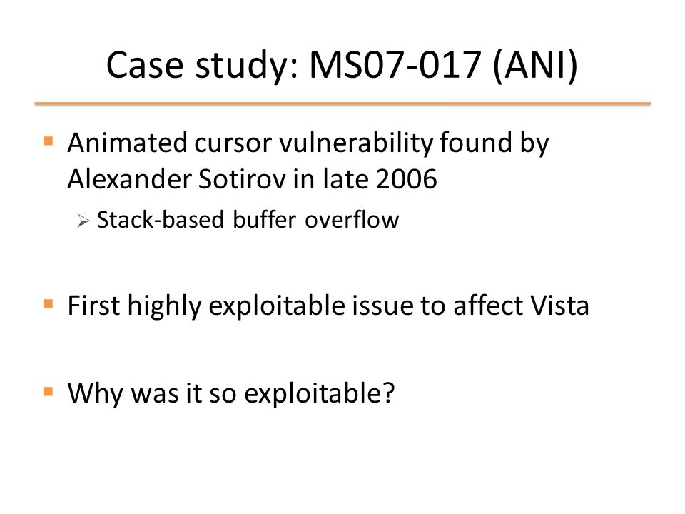 Uses for exploitability analysis  Identify regions of code that may be highly exploitable given the presence of a vulnerability  Program risk assessment  Evaluate the effectiveness of exploitation techniques & mitigations  Automatic exploit generation using post- conditions from simulated exploitation  Unlikely to compete with human talent