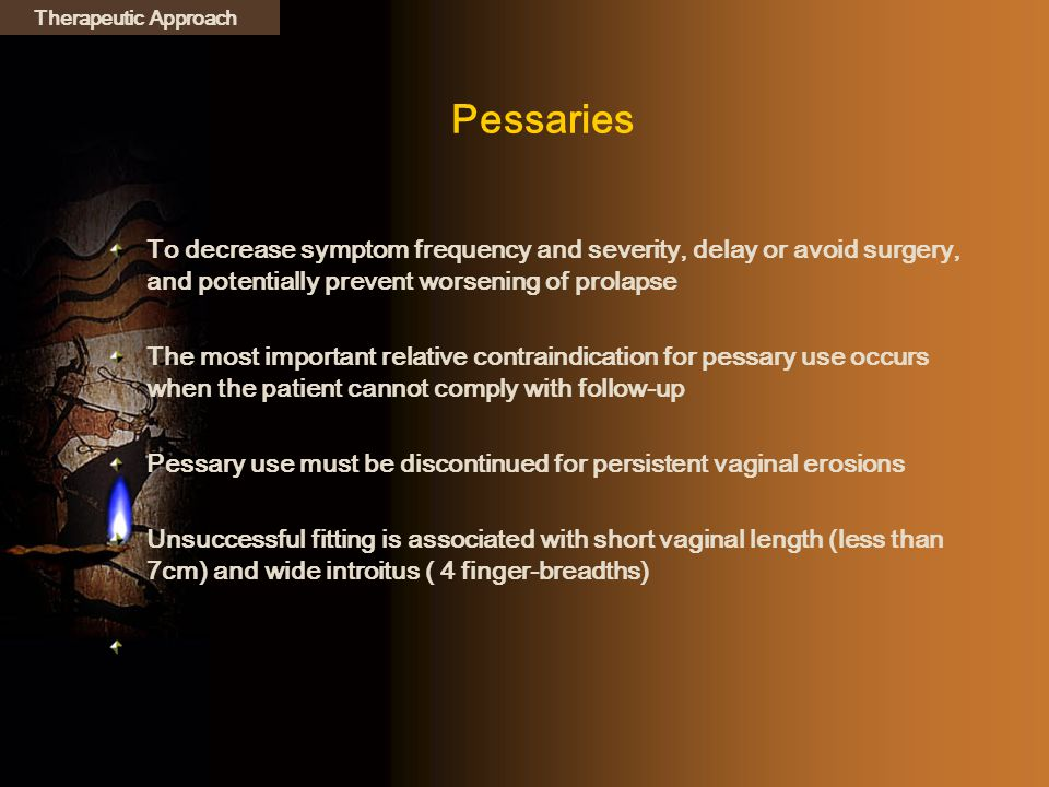 Pessaries To decrease symptom frequency and severity, delay or avoid surgery, and potentially prevent worsening of prolapse The most important relativ
