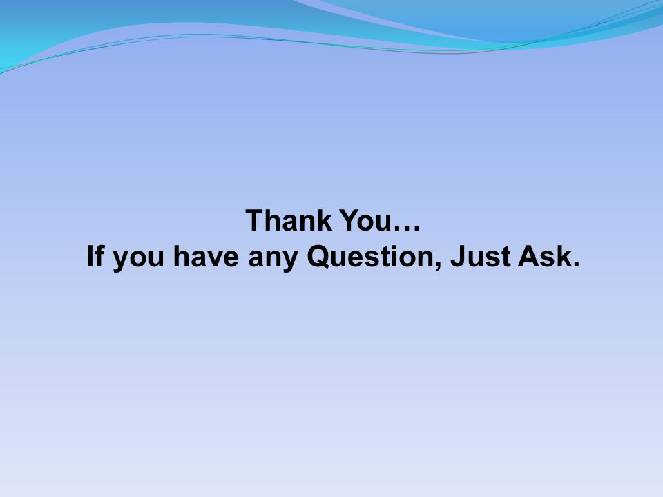 Thank You… If you have any Question, Just Ask.