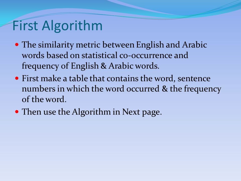 First Algorithm (continued) Set i=j=1 Test:if (mi,j>=x*ani)&&(y*enj=<ani=<z*enj) CopyArabicWord(i)&CopyEnglishWord(j) to Final Document End if j = j+1 If(j<=NE) Goto Test End if i= i+1&j=1 If(<i=NA) Goto Test End if Where(mi,j) is number of occurrence of Arabic and English word in same sentences, (ani) is the frequency of Arabic word, (enj) is the frequency of English word, (i) Arabic word selected, (j) English word selected, (x,y,z) system parameters, (NE) is total number of English words and (NA) is total number of Arabic words.