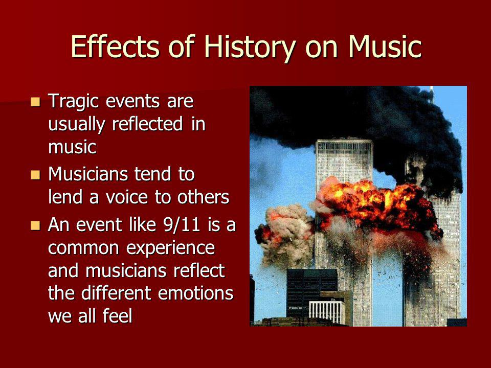 Effects of History on Music Tragic events are usually reflected in music Tragic events are usually reflected in music Musicians tend to lend a voice to others Musicians tend to lend a voice to others An event like 9/11 is a common experience and musicians reflect the different emotions we all feel An event like 9/11 is a common experience and musicians reflect the different emotions we all feel