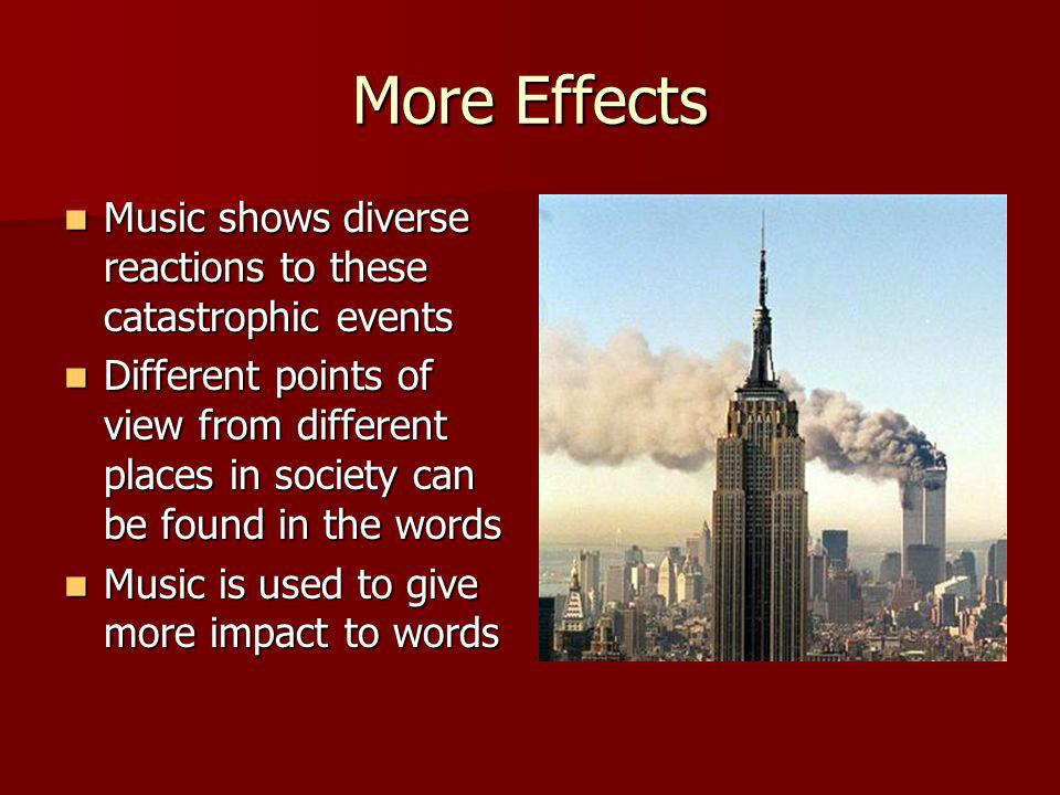 More Effects Music shows diverse reactions to these catastrophic events Music shows diverse reactions to these catastrophic events Different points of view from different places in society can be found in the words Different points of view from different places in society can be found in the words Music is used to give more impact to words Music is used to give more impact to words