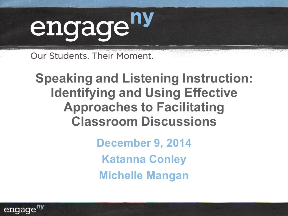 Speaking and Listening Instruction: Identifying and Using Effective Approaches to Facilitating Classroom Discussions December 9, 2014 Katanna Conley Michelle Mangan