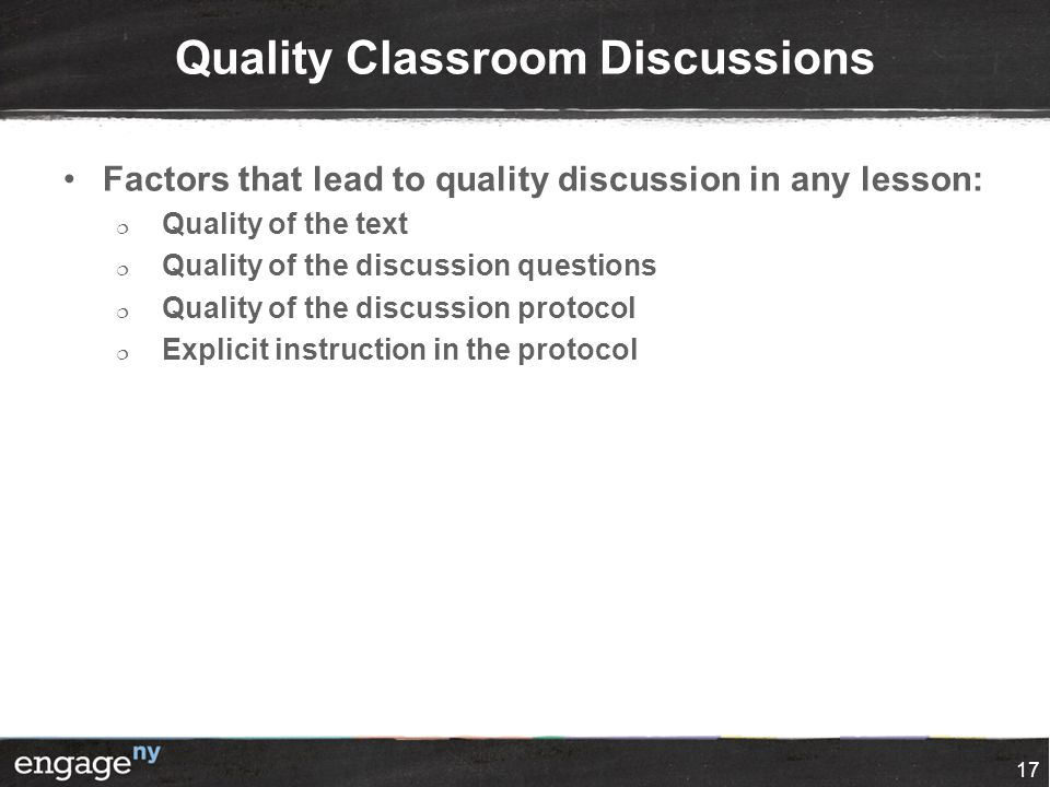 Quality Classroom Discussions Factors that lead to quality discussion in any lesson:  Quality of the text  Quality of the discussion questions  Quality of the discussion protocol  Explicit instruction in the protocol 17