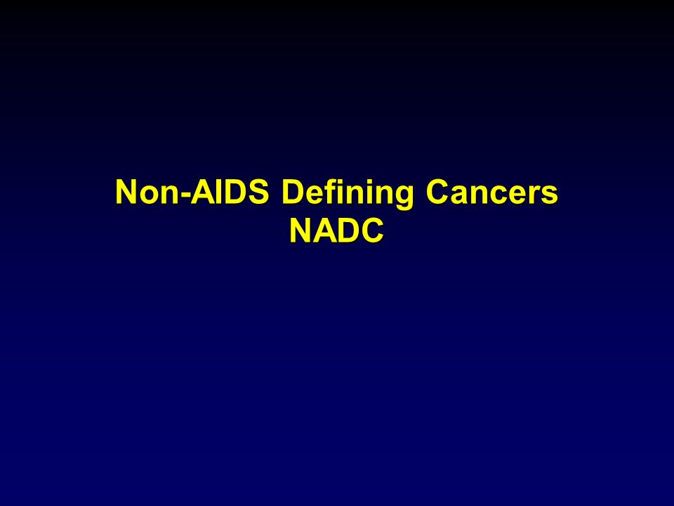 Non AIDS-defining Cancers Emerging Epidemiologic Features 1991-19951996-2002 Proportion of Cancers in HIV NADC31%58% Standardized Incidence Ratio Lung2.62.6 Hodgkin lymphoma 2.86.7 Larynx1.82.7 Pancreas0.82.5 Liver03.7 Engels EA, Int J Cancer.